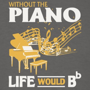 Without The Piano Life Would Bb T Shirt - Men's T-Shirt