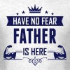 Have No Fear Father Is Here - Men's T-Shirt
