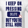 I KEEP ON PRESSING DELETE BUT YOU'RE STILL HERE - Men's T-Shirt