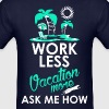 Work Less Vacation More Ask Me How - Men's T-Shirt