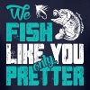 We Fish Like You Only Prettier - Men's T-Shirt