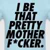 I Be That Pretty Mother F*cker - Men's T-Shirt