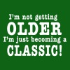 I'm not getting OLDER I'm just becoming a CLASSIC! - Men's T-Shirt