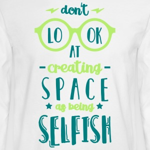 Don't Look at Creating Space as being Selfish - Men's Long Sleeve T-Shirt