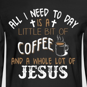 I Need To Day Is A Little Bit Of Coffee T Shirt - Men's Long Sleeve T-Shirt