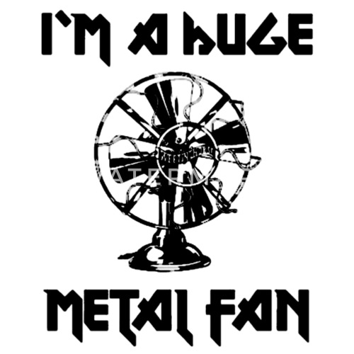i m a huge metal fan by passcode111879 spreadshirt