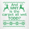 And WHY is the carpet all wet TODD? - Women's Long Sleeve Jersey T-Shirt