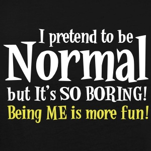 I Pretend to be normal but it's so boring - BEING ME IS MORE FUN