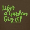 Life's A Garden, Dig it! - Women's T-Shirt