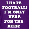 I hate Football! I´m only here for the beer! - Women's T-Shirt