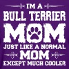 Im Bull Terrier Mom Just Like Normal Except Much - Women's T-Shirt