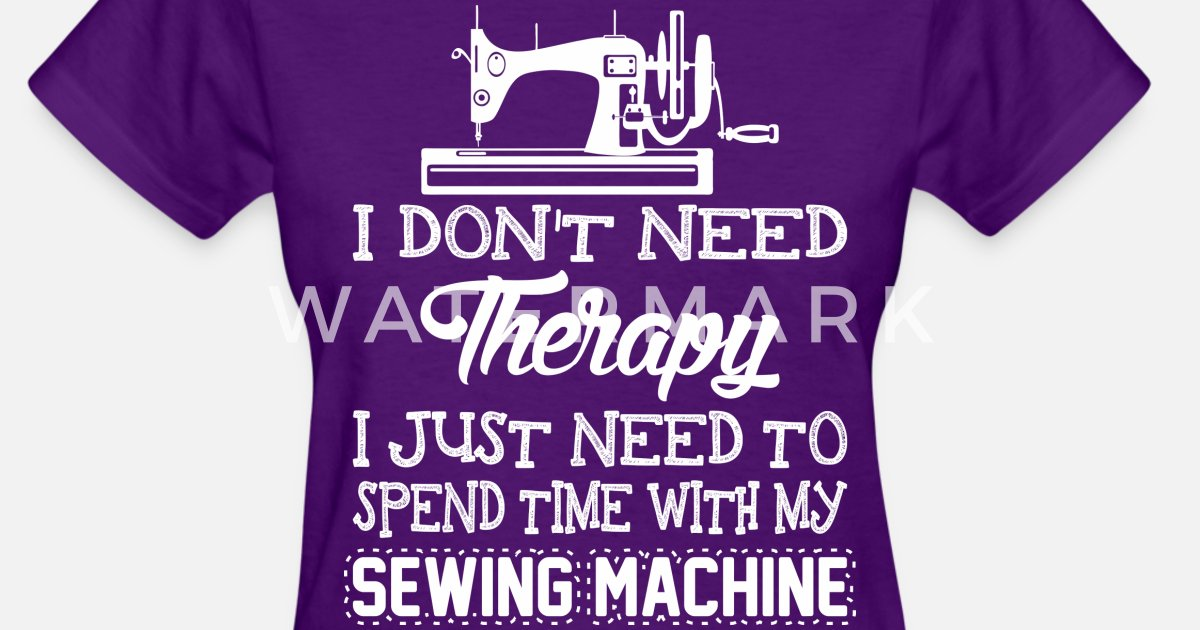 I Just Need To Spend Time With My Sewing Machine By Ilovemytee Delectable What Do I Need For My Sewing Machine