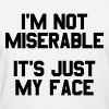 I'm not miserable it's just my face - Women's T-Shirt