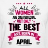 All Women Created Equal But The Best Born In April - Women's T-Shirt
