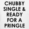 Chubby single & ready for a pringle - Women's T-Shirt