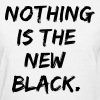 nothing is the new black - Women's T-Shirt