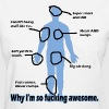 Why I'm so Fucking Awesome - Women's T-Shirt