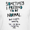 Pretend to be normal - Women's T-Shirt