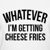 Whatever i'm getting cheese fries - Women's T-Shirt