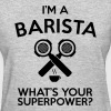 IM A BARISTA WHATS YOUR SUPERPOWER - Women's T-Shirt