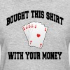 POKER I BOUGHT THIS SHIRT WITH YOUR MONEY - Women's T-Shirt