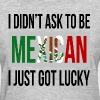 I DIDN'T ASK TO BE MEXICAN, I JUST GOT LUCKY - Women's T-Shirt