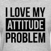I LOVE MY ATTITUDE PROBLEM - Women's T-Shirt