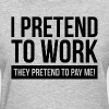I PRETEND TO WORK, THEY PRETEND TO PAY ME! - Women's T-Shirt