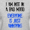 I'm Not In A Bad Mood Everyone is Just Annoying - Women's T-Shirt