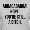 Abracadabra! Nope. You're Still A Bitch FUNNY - Women's T-Shirt