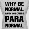 Why be normal when you can be para normal - Women's T-Shirt