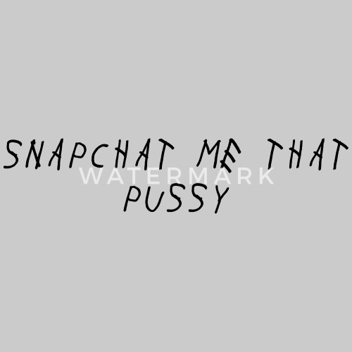 snap chat me that pussy if its cool