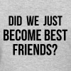 Did we just become best friends - Women's T-Shirt