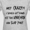 Me Crazy I Should Get Down Off This Unicorn and sl - Women's T-Shirt