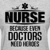 Nurse Because Even Doctors Need Heroes - Women's T-Shirt