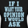 IF I WANT YOUR OPINION I WOULD ASK - Women's T-Shirt