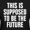 This is Supposed to be the Future - Women's T-Shirt