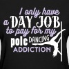 I have a day job to pay for pole dance  - Women's T-Shirt