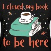 I closed my book to be here - Women's T-Shirt