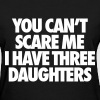 You Can't Scare Me I Have Three Daughters - Women's T-Shirt
