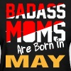 Badass Moms are Born in May - Women's T-Shirt