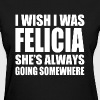 I Wish I was Felicia funny Bye Felicia - Women's T-Shirt