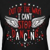 Out of the Way I Can't Stop Dancing Party Wings - Women's T-Shirt