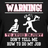 Warning: Don't tell me how to do my job - Women's T-Shirt