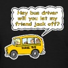 Hey Bus Driver Will You let My Friend Jack Off? - Women's T-Shirt