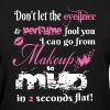 MAKEUP TO MUD IN 2 SECONDS FLAT - Women's T-Shirt