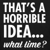 That's A Horrible Idea...What Time? - Women's T-Shirt