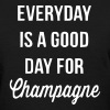 Everyday Is A Good Day For Champagne - Women's T-Shirt