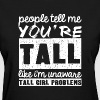 people tell me you're tal - Women's T-Shirt