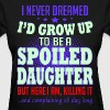 Never Dreamed Grow Up Spoiled Daughter Killing It - Women's T-Shirt